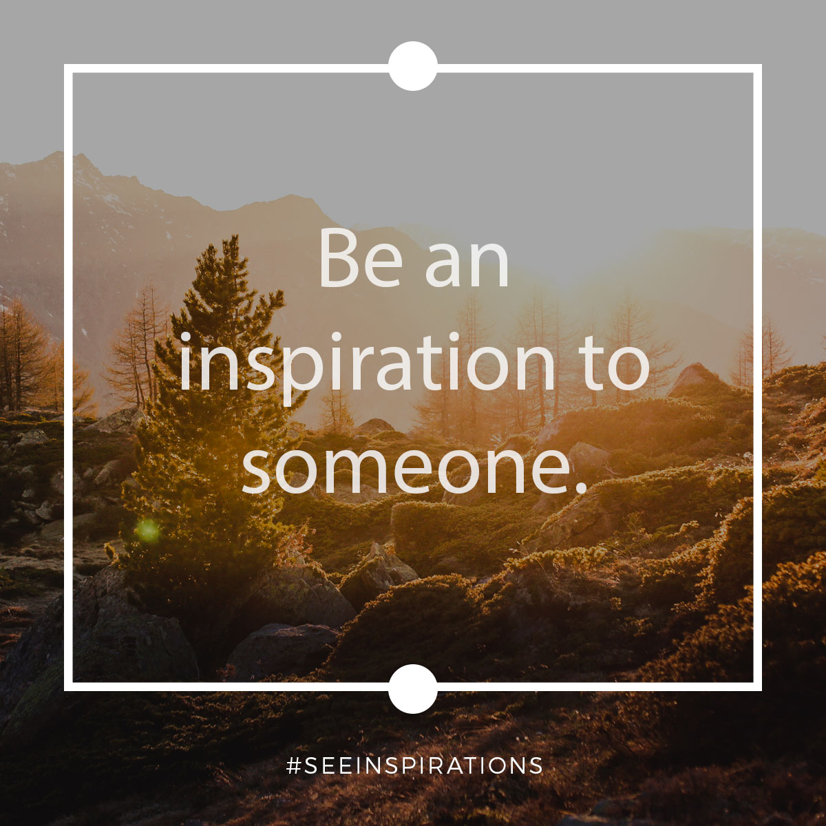 Be an inspiration to someone.