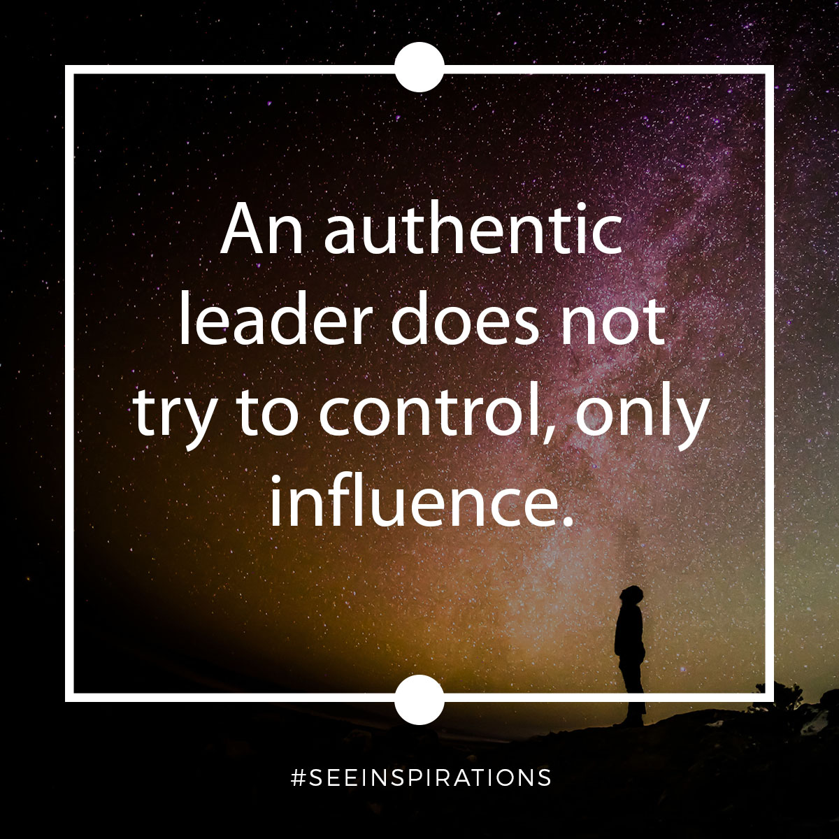 An Authentic Leader does not try to control, only influence.