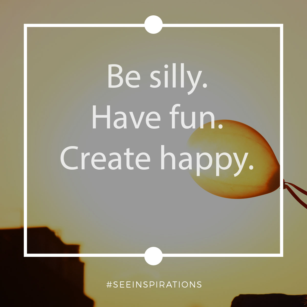 Be Silly. Have Fun. Create Happy.