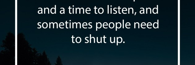 There is a time to speak, a time to listen, and sometimes people need to shut up.