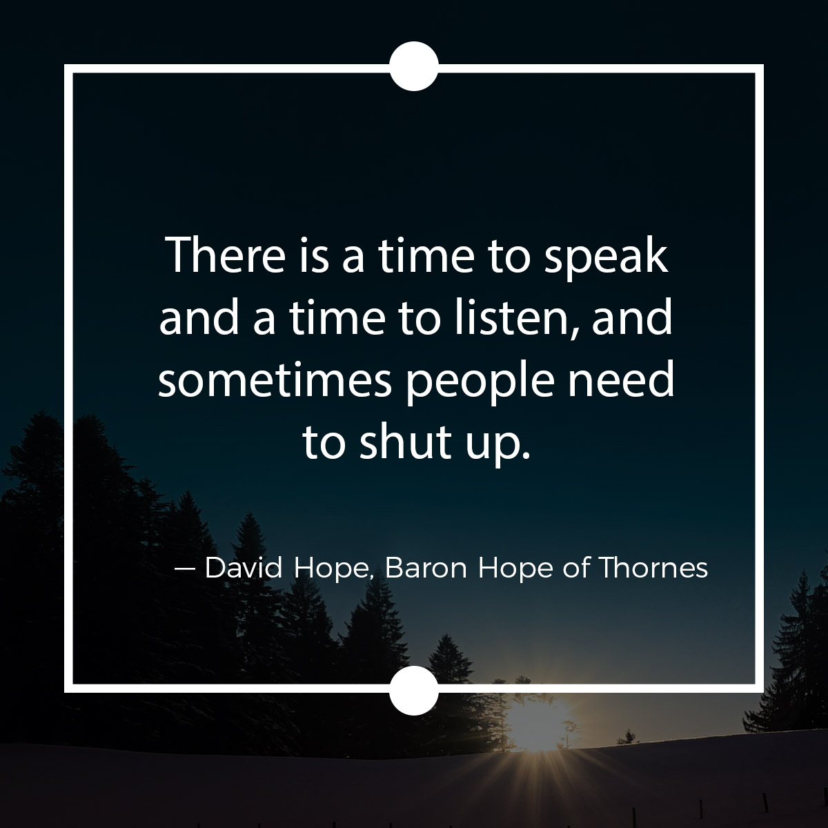 There is a time to speak and a time to listen, and sometimes people need to shut up.